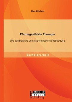 Pferdegestützte Therapie: Eine ganzheitliche und psychomotorische Betrachtung - Glöckner, Nina