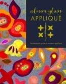 Alison Glass Appliqué: The Essential Guide to Modern Appliqué