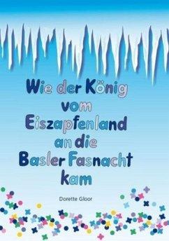 Wie der König vom Eiszapfenland an die Basler Fasnacht kam - Gloor, Dorette; Gonser, Heidi