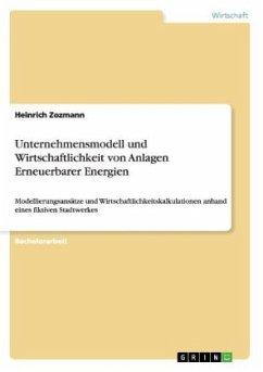 Unternehmensmodell und Wirtschaftlichkeit von Anlagen Erneuerbarer Energien - Zozmann, Heinrich