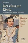Der einsame König: Erinnerungen an Ludwig II. von Bayern