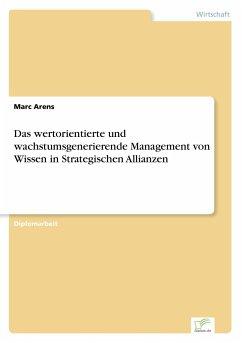 Das wertorientierte und wachstumsgenerierende Management von Wissen in Strategischen Allianzen - Arens, Marc