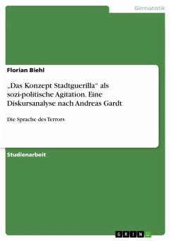 """""""Das Konzept Stadtguerilla"""" als sozi-politische Agitation. Eine Diskursanalyse nach Andreas Gardt (eBook, PDF) - Biehl, Florian"""