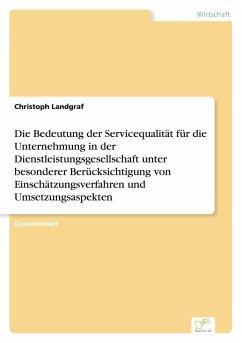 Die Bedeutung der Servicequalität für die Unternehmung in der Dienstleistungsgesellschaft unter besonderer Berücksichtigung von Einschätzungsverfahren und Umsetzungsaspekten