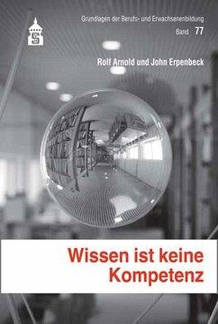 Wissen ist keine Kompetenz - Arnold, Rolf; Erpenbeck, John