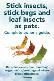 Stick Insects, Stick Bugs and Leaf Insects as Pets. Stick Insects Care, Facts, Costs, Food, Handling, Cages, Health, Breeding and Where to Buy All Inc