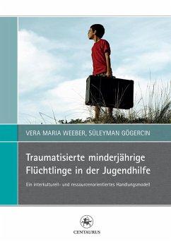 Traumatisierte minderjährige Flüchtlinge in der Jugendhilfe - Weeber, Vera Maria;Gögercin, Süleyman