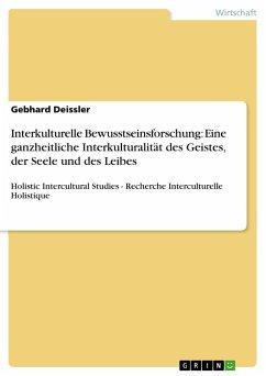Interkulturelle Bewusstseinsforschung: Eine ganzheitliche Interkulturalität des Geistes, der Seele und des Leibes - Deissler, Gebhard