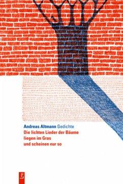Die lichten Lieder der Bäume liegen im Gras und scheinen nur so - Altmann, Andreas