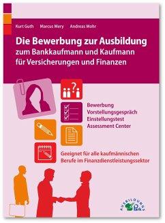 Die Bewerbung zur Ausbildung zum Bankkaufmann und Kaufmann für Versicherungen und Finanzen - Guth, Kurt; Mery, Marcus; Mohr, Andreas