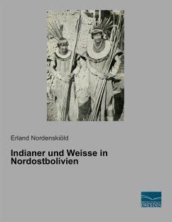 Indianer und Weisse in Nordostbolivien - Nordenskiöld, Erland