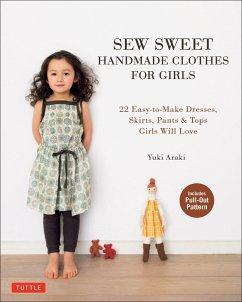 Sew Sweet Handmade Clothes for Girls: 22 Easy-To-Make Dresses, Skirts, Pants & Tops Girls Will Love - Araki, Yuki