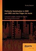 Politische Sozialisation in DDR und BRD und ihre Folgen bis heute: Inwieweit prägten staatliche Organe Ost-West-Unterschiede?