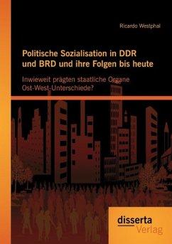 Politische Sozialisation in DDR und BRD und ihre Folgen bis heute: Inwieweit prägten staatliche Organe Ost-West-Unterschiede? - Westphal, Ricardo