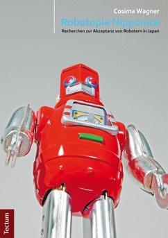 Robotopia Nipponica: Recherchen zur Akzeptanz von Robotern in Japan (eBook, PDF) - Wagner, Cosima