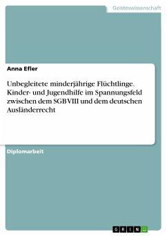 Unbegleitete minderjährige Flüchtlinge. Kinder- und Jugendhilfe im Spannungsfeld zwischen dem SGB VIII und dem deutschen Ausländerrecht (eBook, PDF)