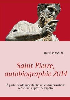 Saint pierre, autobiographie 2014. A partir des données bibliques et d'informations recueillies auprès de l'apôtre - Hervé Ponsot