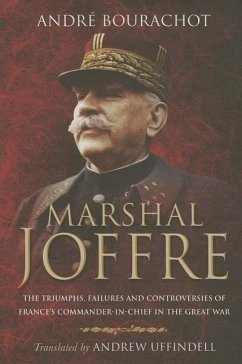 Marshal Joffre: The Triumphs, Failures and Controversies of France's Commander-In-Chief in the Great War - Bourachot, Andre; Uffindell, Andrew