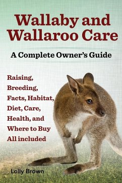 Wallaby and Wallaroo Care. Raising, Breeding, Facts, Habitat, Diet, Care, Health, and Where to Buy All Included. a Complete Owner's Guide - Brown, Lolly