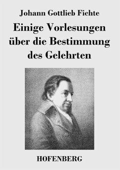 Einige Vorlesungen über die Bestimmung des Gelehrten - Johann Gottlieb Fichte