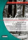 Naturerfahrung in der Umweltpädagogik: Die Bedeutung unmittelbarer, sinnlicher Erfahrung von Natur für umweltgerechtes Verhalten - Mit einem Nachwort zur Naturbeziehung