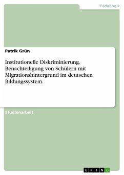 Institutionelle Diskriminierung. Benachteiligung von Schülern mit Migrationshintergrund im deutschen Bildungssystem.