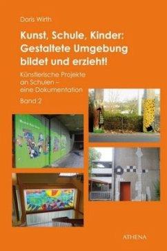 Kunst, Schule, Kinder: Gestaltete Umgebung bildet und erzieht! - Wirth, Doris