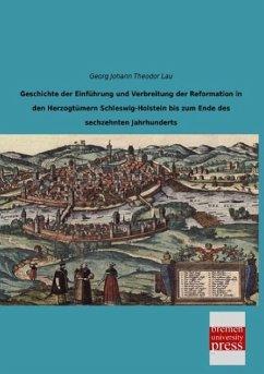Geschichte der Einführung und Verbreitung der Reformation in den Herzogtümern Schleswig-Holstein bis zum Ende des sechzehnten Jahrhunderts - Lau, Georg Johann Theodor
