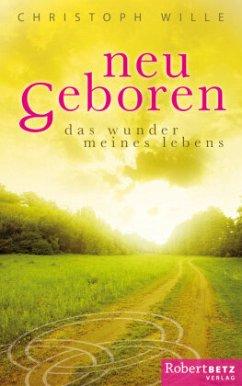 Neu geboren - Das Wunder meines Lebens - Wille, Christoph