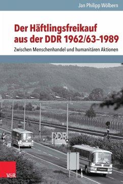 Der Häftlingsfreikauf aus der DDR 1962/63-1989 (eBook, PDF) - Wölbern, Jan Philipp