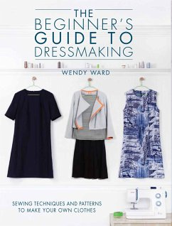 The Beginners Guide to Dressmaking: Sewing Techniques and Patterns to Make Your Own Clothes - Ward, Wendy