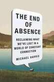 The End of Absence: Reclaiming What We've Lost in a World of Constant Connection
