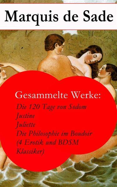 Gesammelte Werke Die 120 Tage von Sodom - Justine - Juliette - Die Philosophie im Boudoir 4 Erotik und BDSM Klassiker eBook ePUB