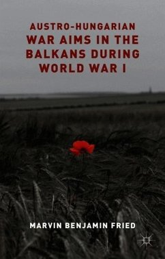 Austro-Hungarian War Aims in the Balkans during World War I - Fried, M.