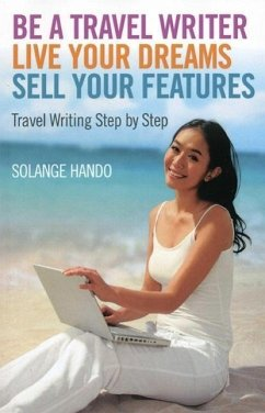 Be a Travel Writer, Live Your Dreams, Sell Your Features: Travel Writing Step by Step - Hando, Solange