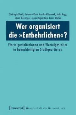 Wer organisiert die »Entbehrlichen«? - Hoeft, Christoph; Klatt, Johanna; Klimmeck, Annike; Kopp, Julia; Messinger, Sören; Rugenstein, Jonas; Walter, Franz
