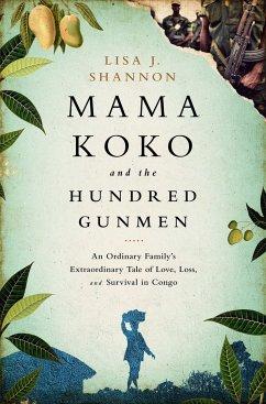 Mama Koko and the Hundred Gunmen: An Ordinary Family's Extraordinary Tale of Love, Loss, and Survival in Congo - Shannon, Lisa J.