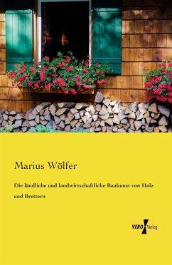Die ländliche und landwirtschaftliche Baukunst von Holz und Brettern - Wölfer, Marius