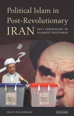 Political Islam in Post-Revolutionary Iran: Shi'i Ideologies in Islamist Discourse - Mohammadi, Majid