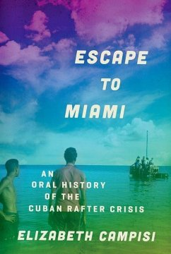Escape to Miami: An Oral History of the Cuban Rafter Crisis - Campisi, Elizabeth (Special Projects Director, University at Albany,