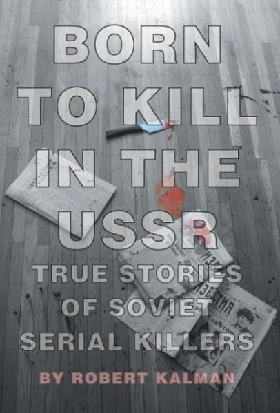 Born to Kill in the USSR - True Stories of Soviet Serial Killers - Kalman, Robert