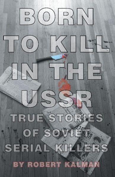Born to Kill in the USSR - True Stories of Soviet Serial Killers - Kalman, Robert