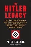 The Hitler Legacy: The Nazi Cult in Diaspora: How It Was Organized, How It Was Funded, and Why It Remains a Threat to Global Security in