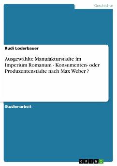 Ausgewählte Manufakturstädte im Imperium Romanum - Konsumenten- oder Produzentenstädte nach Max Weber ? (eBook, ePUB)