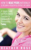 How to Beat PCOS Naturally & Regain a Healthy & Fertile Life Now ( A Simple Guide on PCOS Diet & Exercises to Conquer PCOS Permanently Today) (eBook, ePUB)