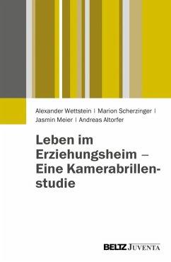 Leben im Erziehungsheim - Eine Kamerabrillenstudie (eBook, PDF) - Scherzinger, Marion; Meier, Jasmin; Wettstein, Alexander; Altorfer, Andreas
