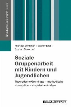 Soziale Gruppenarbeit mit Kindern und Jugendlichen (eBook, PDF) - Behnisch, Michael; Lotz, Walter; Maierhof, Gudrun