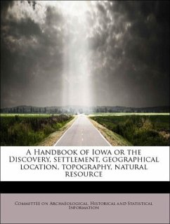 A Handbook of Iowa or the Discovery, settlement, geographical location, topography, natural resource - Committee on Archaeological, Historical and Statistical Information