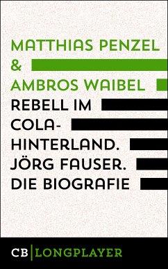 Rebell im Cola-Hinterland. Jörg Fauser. Die Biografie (eBook, ePUB) - Penzel, Matthias; Waibel, Ambros
