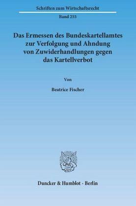 Das Ermessen des Bundeskartellamtes zur Verfolgung und Ahndung von Zuwiderhandlungen gegen das Kartellverbot - Fischer, Beatrice